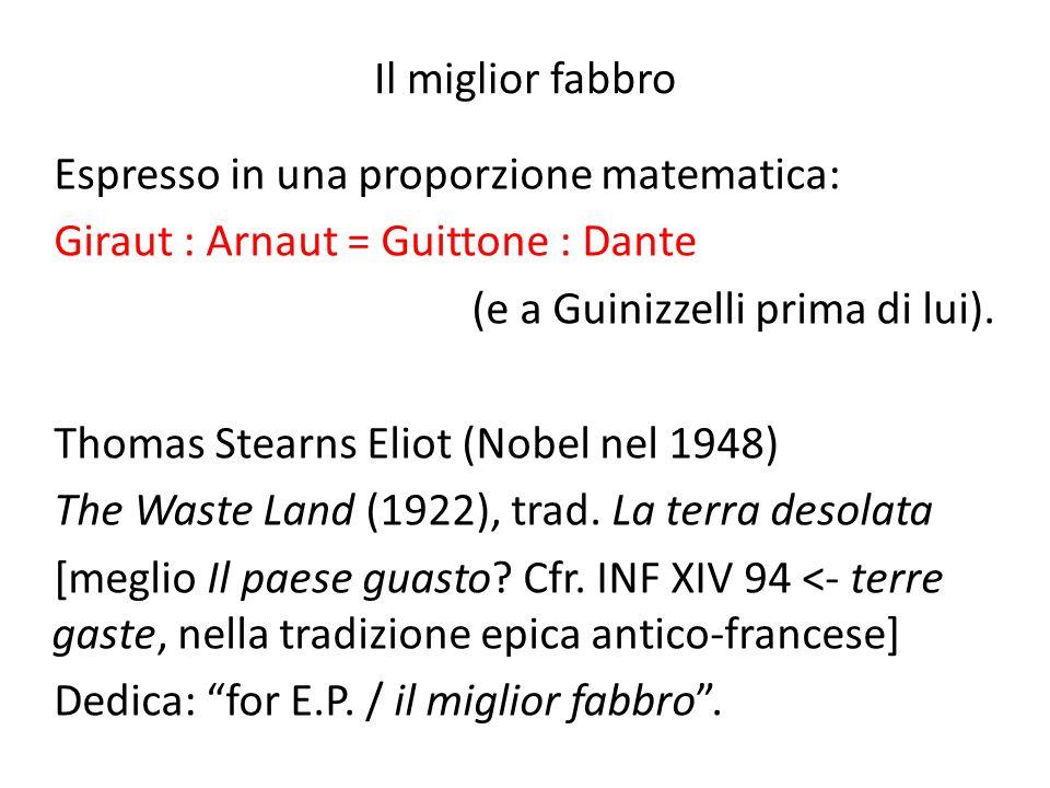 Il miglior fabbro Espresso in una proporzione matematica: Giraut : Arnaut = Guittone : Dante (e a Guinizzelli prima di lui). Thomas Stearns Eliot (Nob