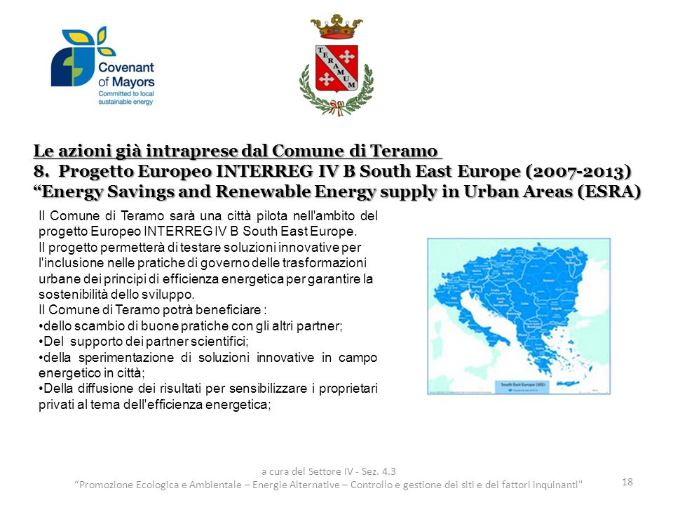 Le azioni già intraprese dal Comune di Teramo 8.Progetto Europeo INTERREG IV B South East Europe (2007-2013) Energy Savings and Renewable Energy supply in Urban Areas (ESRA) 18 a cura del Settore IV - Sez.