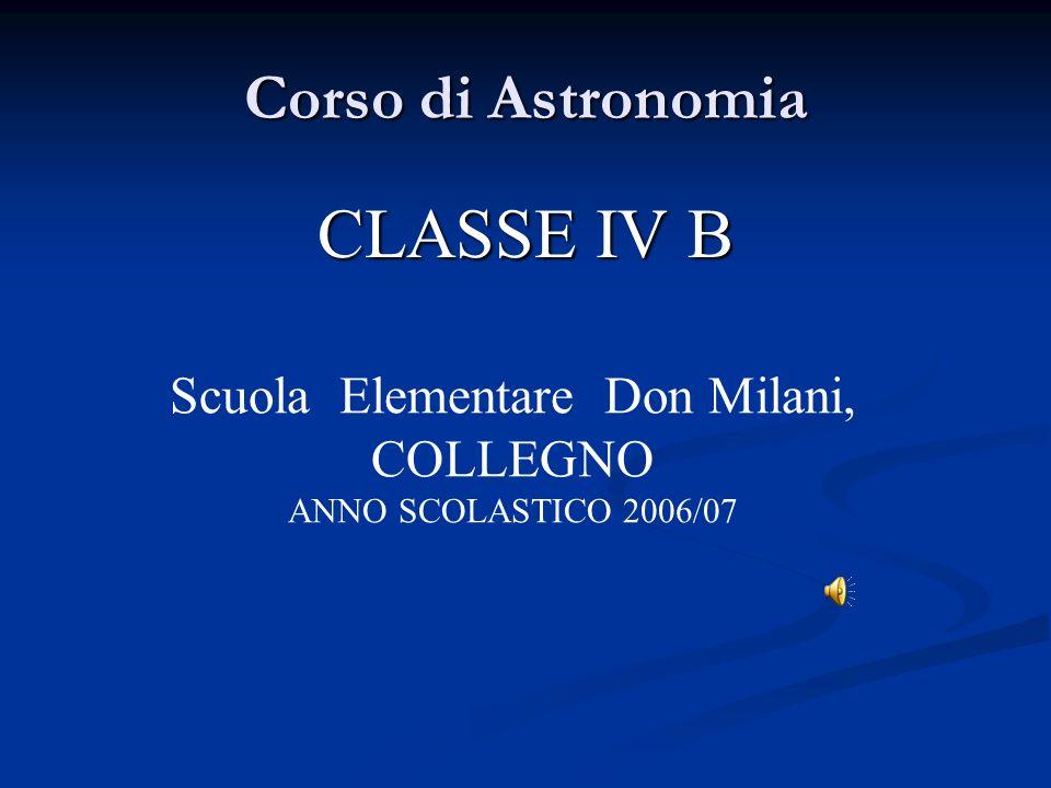 Corso di Astronomia CLASSE IV B Scuola Elementare Don Milani, COLLEGNO ANNO SCOLASTICO 2006/07