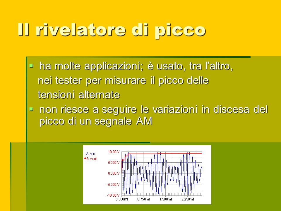 Il rivelatore di picco ha molte applicazioni; è usato, tra laltro, ha molte applicazioni; è usato, tra laltro, nei tester per misurare il picco delle