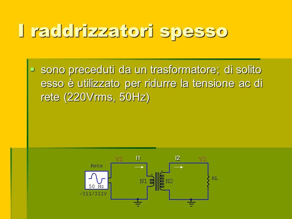 I raddrizzatori spesso sono preceduti da un trasformatore; di solito esso è utilizzato per ridurre la tensione ac di rete (220Vrms, 50Hz) sono precedu