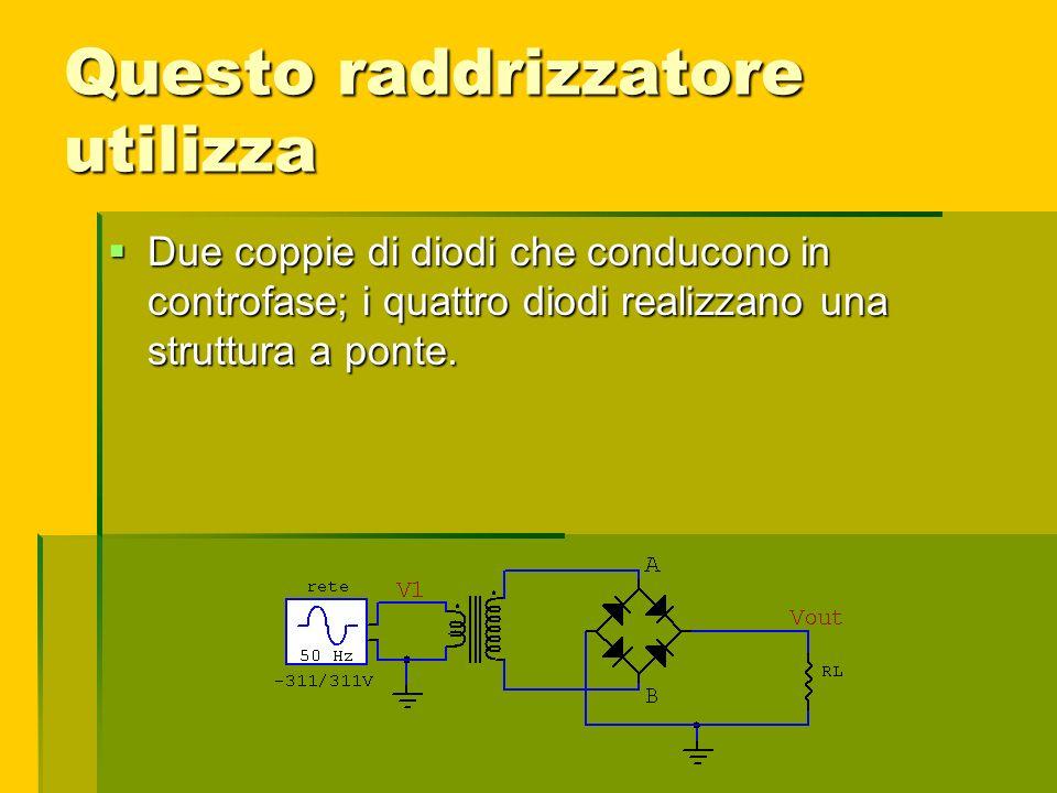 Questo raddrizzatore utilizza Due coppie di diodi che conducono in controfase; i quattro diodi realizzano una struttura a ponte. Due coppie di diodi c