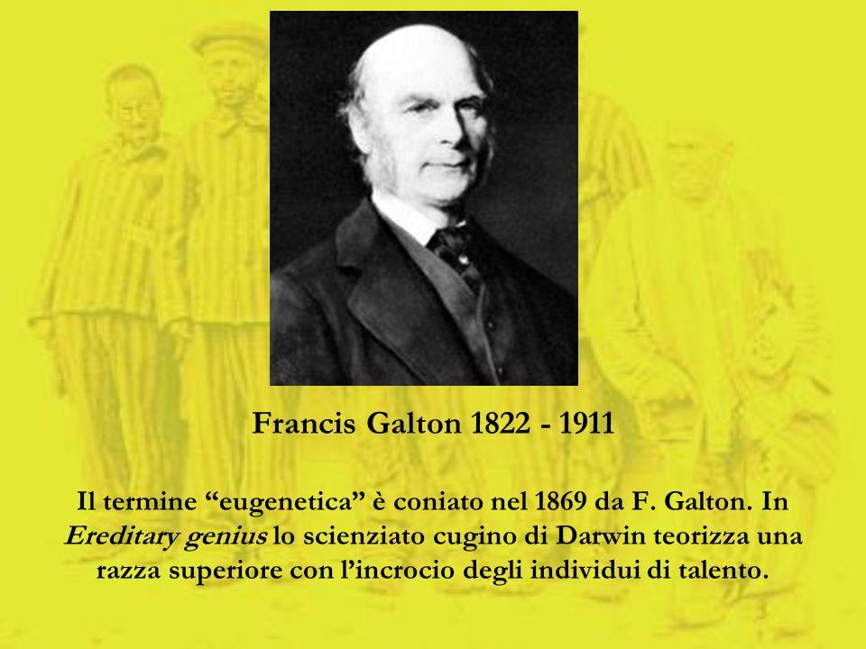 Francis Galton 1822 - 1911 Il termine eugenetica è coniato nel 1869 da F. Galton. In Ereditary genius lo scienziato cugino di Darwin teorizza una razz