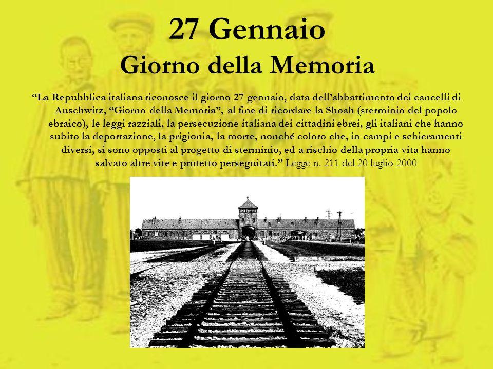 27 Gennaio Giorno della Memoria La Repubblica italiana riconosce il giorno 27 gennaio, data dellabbattimento dei cancelli di Auschwitz, Giorno della M