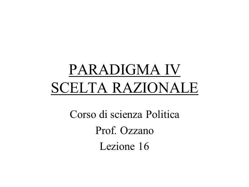 PARADIGMA IV SCELTA RAZIONALE Corso di scienza Politica Prof. Ozzano Lezione 16