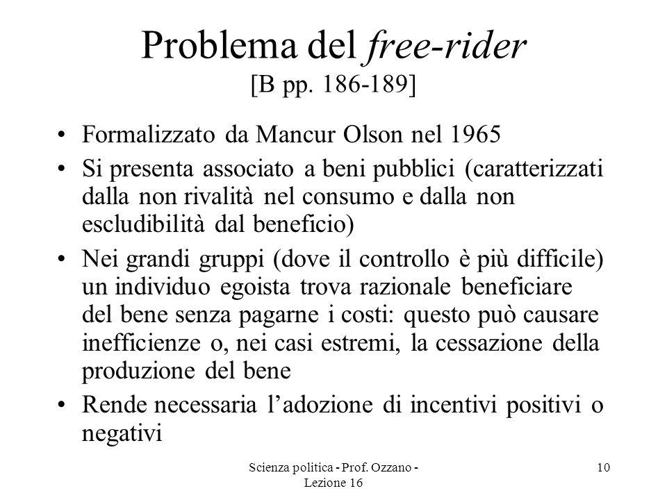 Scienza politica - Prof. Ozzano - Lezione 16 10 Problema del free-rider [B pp. 186-189] Formalizzato da Mancur Olson nel 1965 Si presenta associato a
