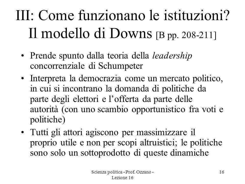 Scienza politica - Prof. Ozzano - Lezione 16 16 III: Come funzionano le istituzioni? Il modello di Downs [B pp. 208-211] Prende spunto dalla teoria de