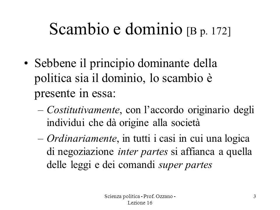 Scienza politica - Prof. Ozzano - Lezione 16 3 Scambio e dominio [B p. 172] Sebbene il principio dominante della politica sia il dominio, lo scambio è