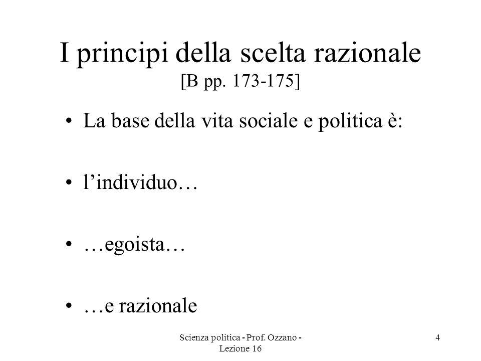 Scienza politica - Prof. Ozzano - Lezione 16 4 I principi della scelta razionale [B pp. 173-175] La base della vita sociale e politica è: lindividuo…