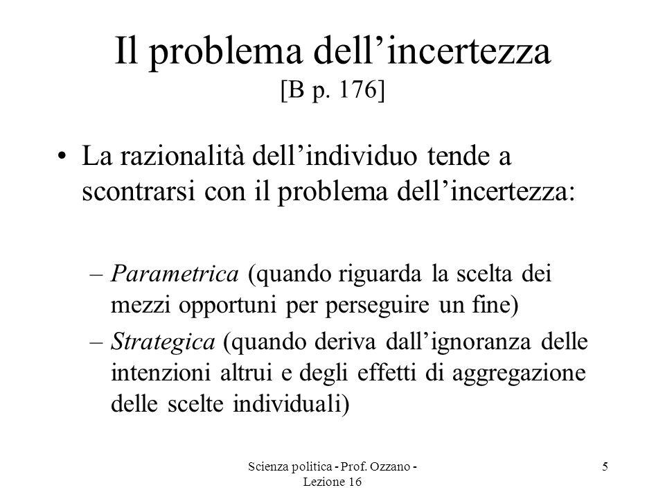 Scienza politica - Prof. Ozzano - Lezione 16 5 Il problema dellincertezza [B p. 176] La razionalità dellindividuo tende a scontrarsi con il problema d