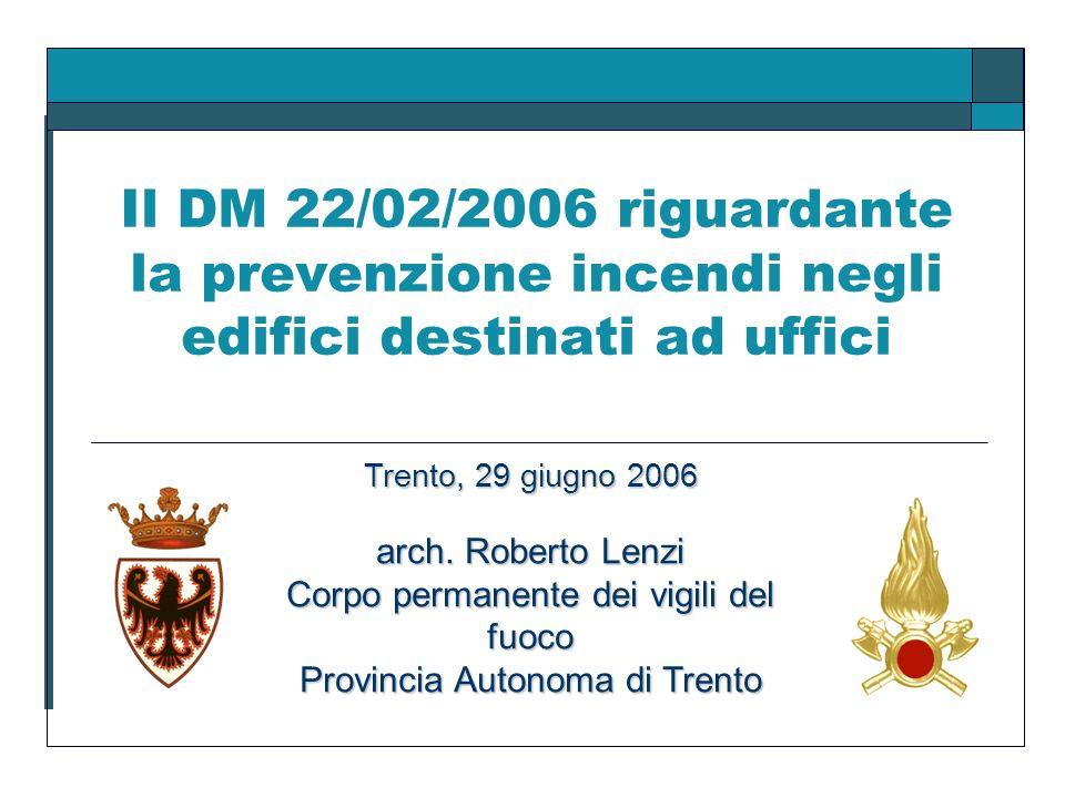 Il DM 22/02/2006 riguardante la prevenzione incendi negli edifici destinati ad uffici Trento, 29 giugno 2006 arch. Roberto Lenzi Corpo permanente dei