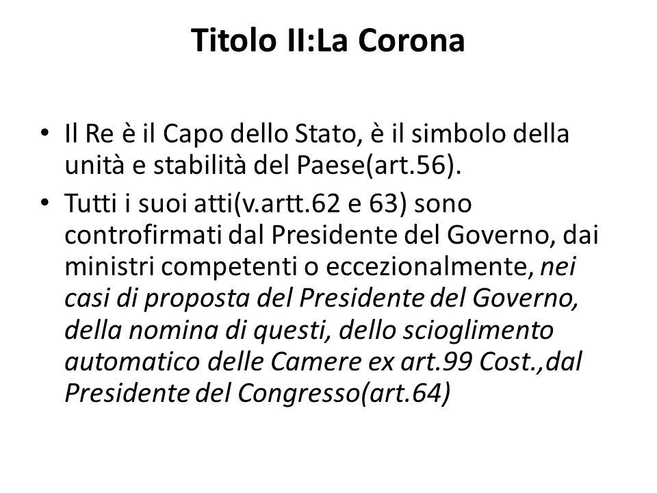 Titolo II:La Corona Il Re è il Capo dello Stato, è il simbolo della unità e stabilità del Paese(art.56). Tutti i suoi atti(v.artt.62 e 63) sono contro