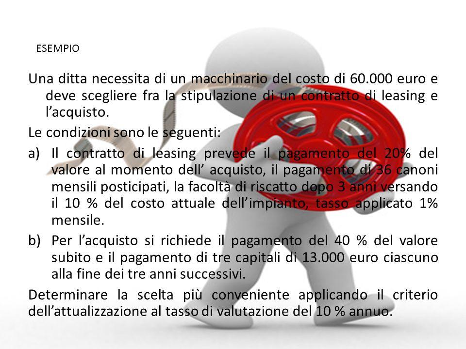 Una ditta necessita di un macchinario del costo di 60.000 euro e deve scegliere fra la stipulazione di un contratto di leasing e lacquisto. Le condizi