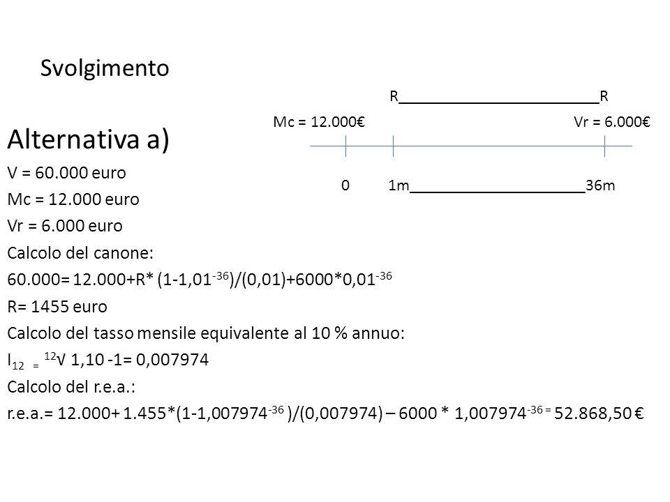 Svolgimento Alternativa a) V = 60.000 euro Mc = 12.000 euro Vr = 6.000 euro Calcolo del canone: 60.000= 12.000+R* (1-1,01 -36 )/(0,01)+6000*0,01 -36 R