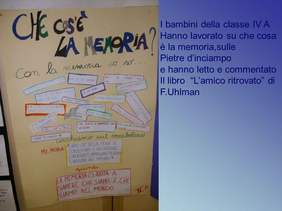 I bambini della classe IV A Hanno lavorato su che cosa è la memoria,sulle Pietre dinciampo e hanno letto e commentato Il libro Lamico ritrovato di F.Uhlman