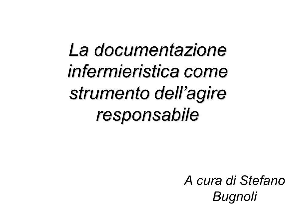A cura di Stefano Bugnoli La documentazione infermieristica come strumento dellagire responsabile