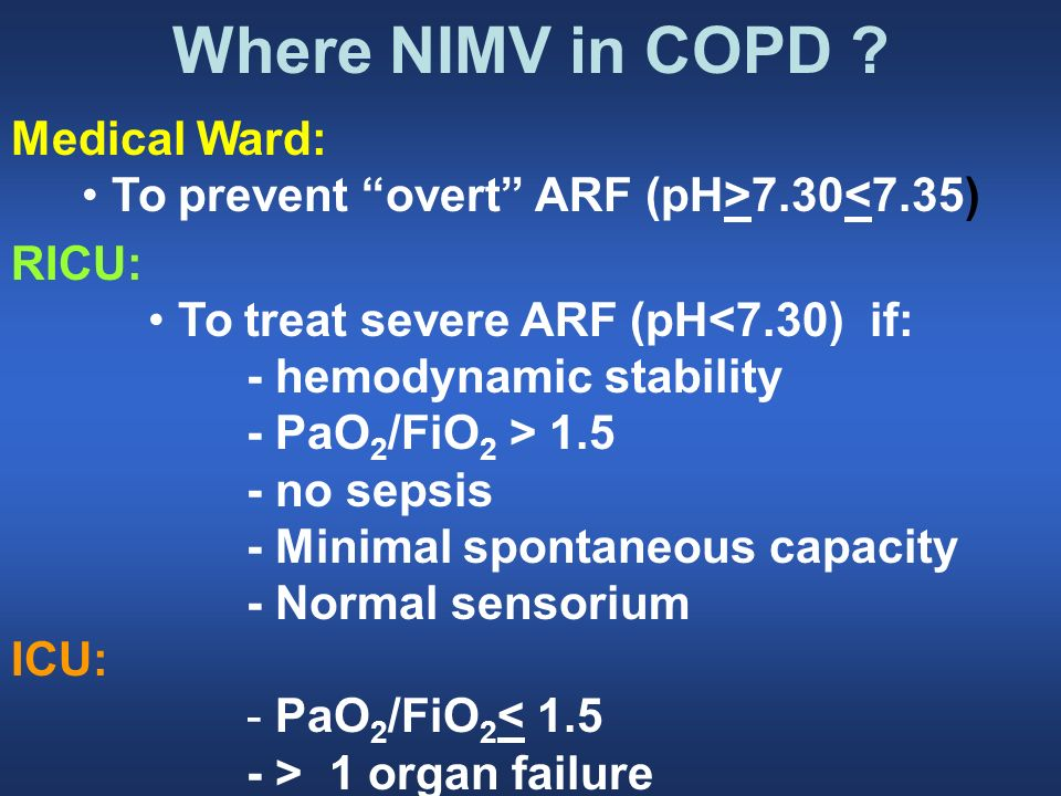 Where NIMV in COPD ? Medical Ward: To prevent overt ARF (pH>7.30<7.35) RICU: To treat severe ARF (pH<7.30) if: - hemodynamic stability - PaO 2 /FiO 2