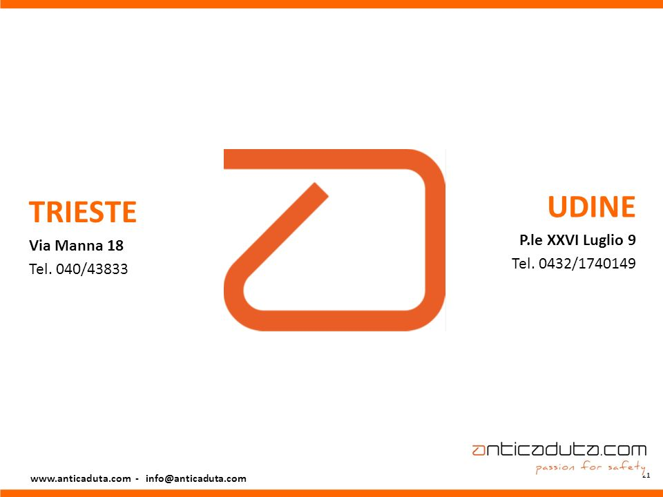 21 TRIESTE Via Manna 18 Tel. 040/43833 UDINE P.le XXVI Luglio 9 Tel. 0432/1740149 www.anticaduta.com - info@anticaduta.com