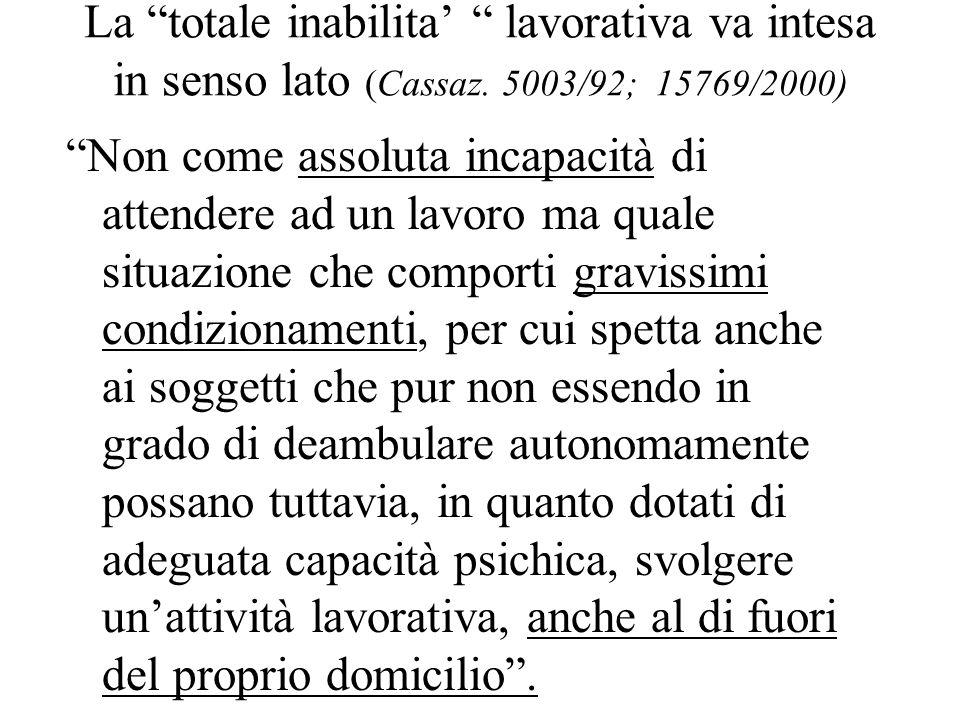 La totale inabilita lavorativa va intesa in senso lato (Cassaz. 5003/92; 15769/2000) Non come assoluta incapacità di attendere ad un lavoro ma quale s
