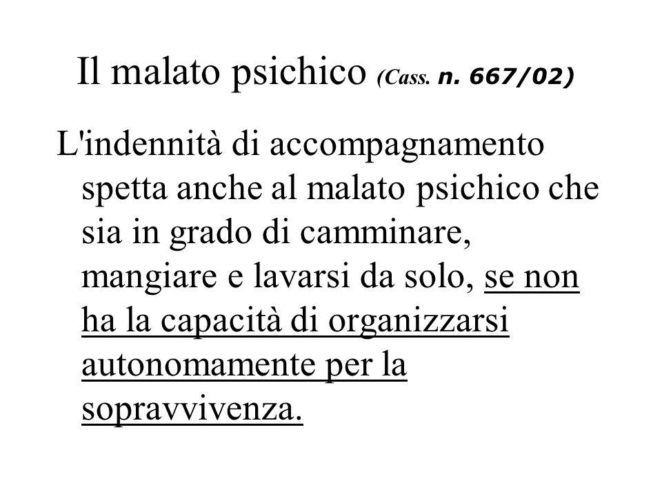 Il malato psichico (Cass. n. 667/02) L'indennità di accompagnamento spetta anche al malato psichico che sia in grado di camminare, mangiare e lavarsi