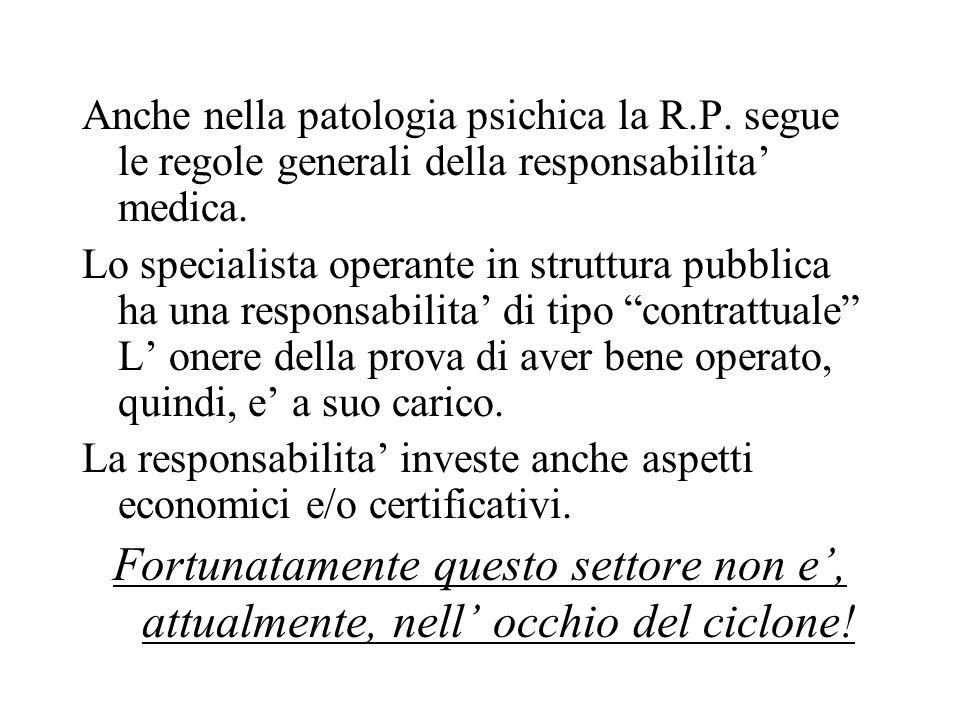 Anche nella patologia psichica la R.P. segue le regole generali della responsabilita medica. Lo specialista operante in struttura pubblica ha una resp
