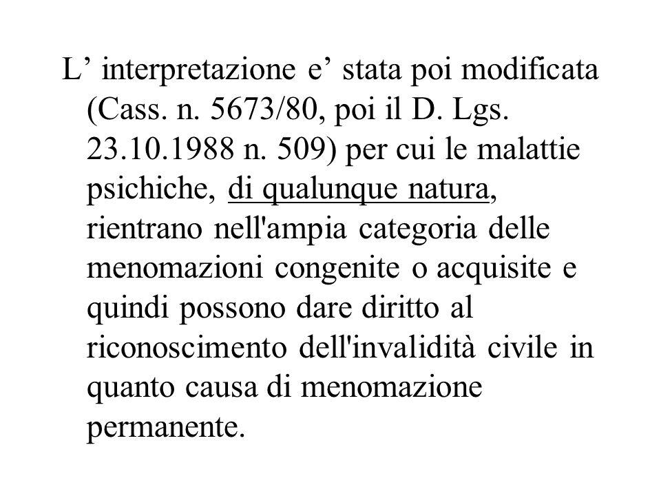 L interpretazione e stata poi modificata (Cass. n. 5673/80, poi il D. Lgs. 23.10.1988 n. 509) per cui le malattie psichiche, di qualunque natura, rien