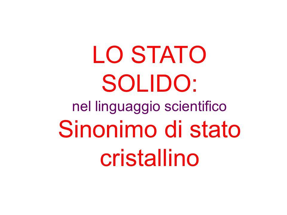 LO STATO SOLIDO: nel linguaggio scientifico Sinonimo di stato cristallino
