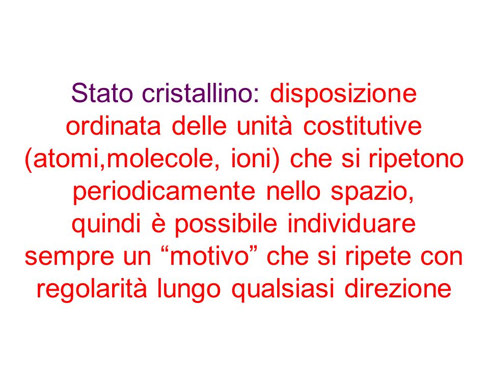 Stato cristallino: disposizione ordinata delle unità costitutive (atomi,molecole, ioni) che si ripetono periodicamente nello spazio, quindi è possibile individuare sempre un motivo che si ripete con regolarità lungo qualsiasi direzione