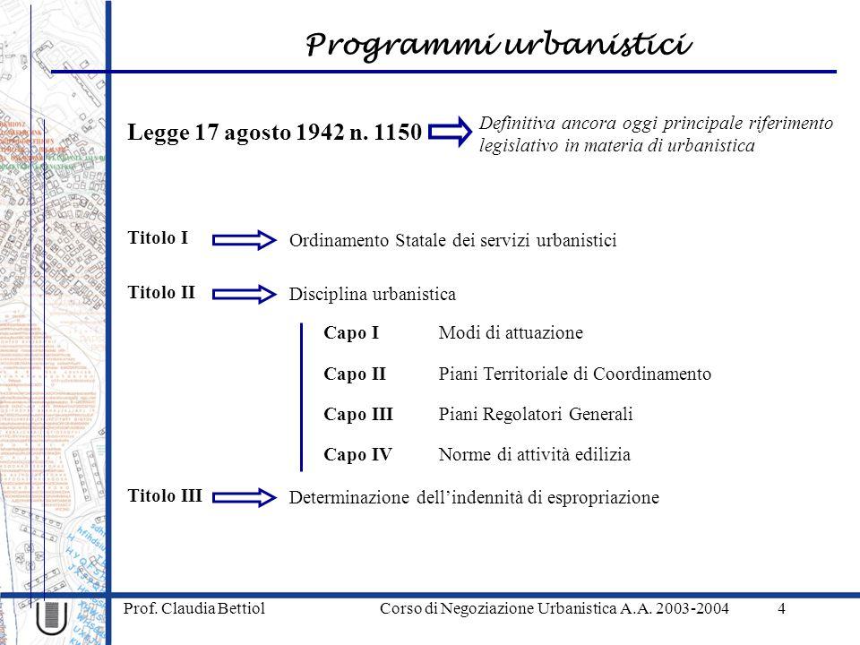 Programmi urbanistici Prof. Claudia Bettiol Corso di Negoziazione Urbanistica A.A. 2003-20044 Legge 17 agosto 1942 n. 1150 Definitiva ancora oggi prin