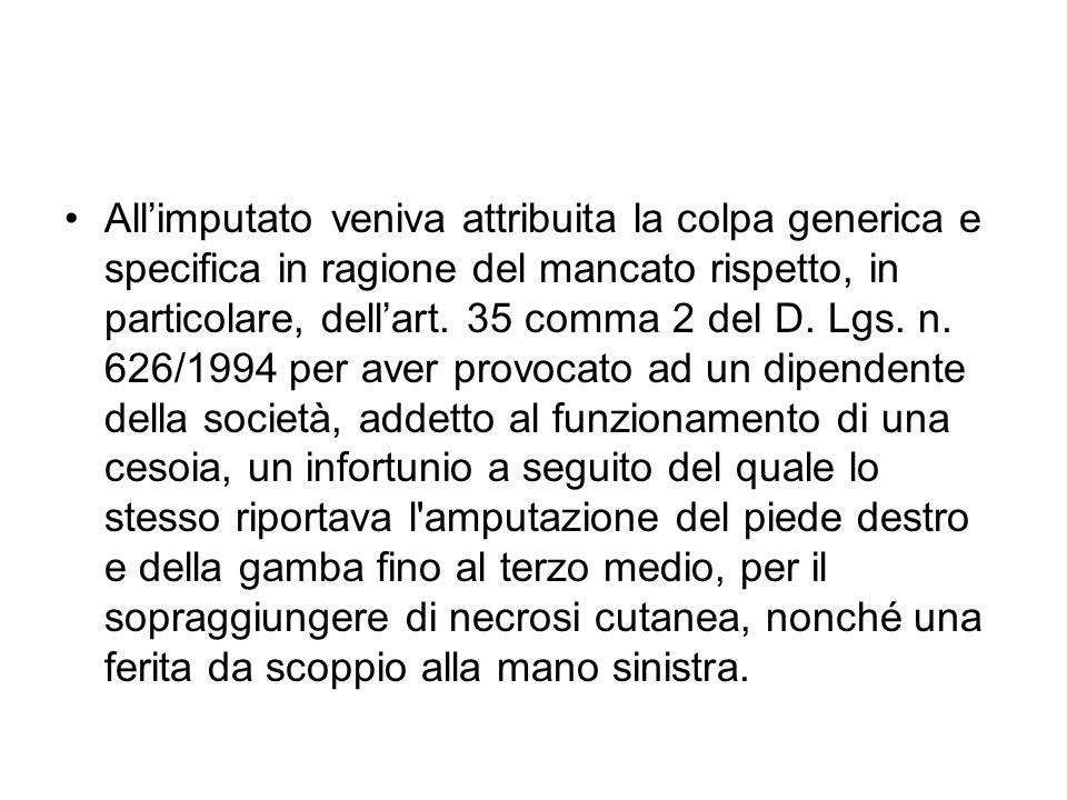 Allimputato veniva attribuita la colpa generica e specifica in ragione del mancato rispetto, in particolare, dellart. 35 comma 2 del D. Lgs. n. 626/19