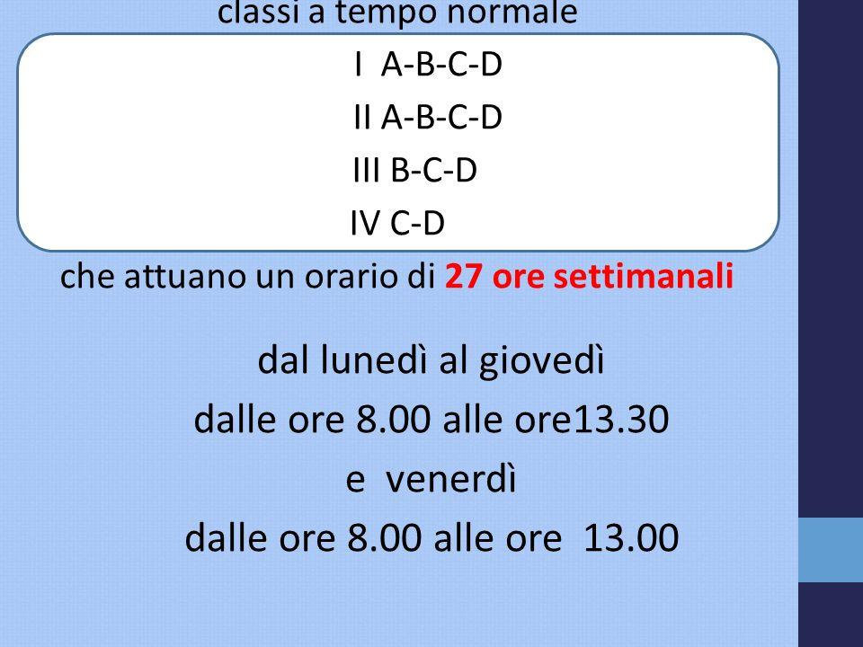 dal lunedì al giovedì dalle ore 8.00 alle ore13.30 e venerdì dalle ore 8.00 alle ore 13.00 classi a tempo normale I A-B-C-D II A-B-C-D III B-C-D IV C-D che attuano un orario di 27 ore settimanali