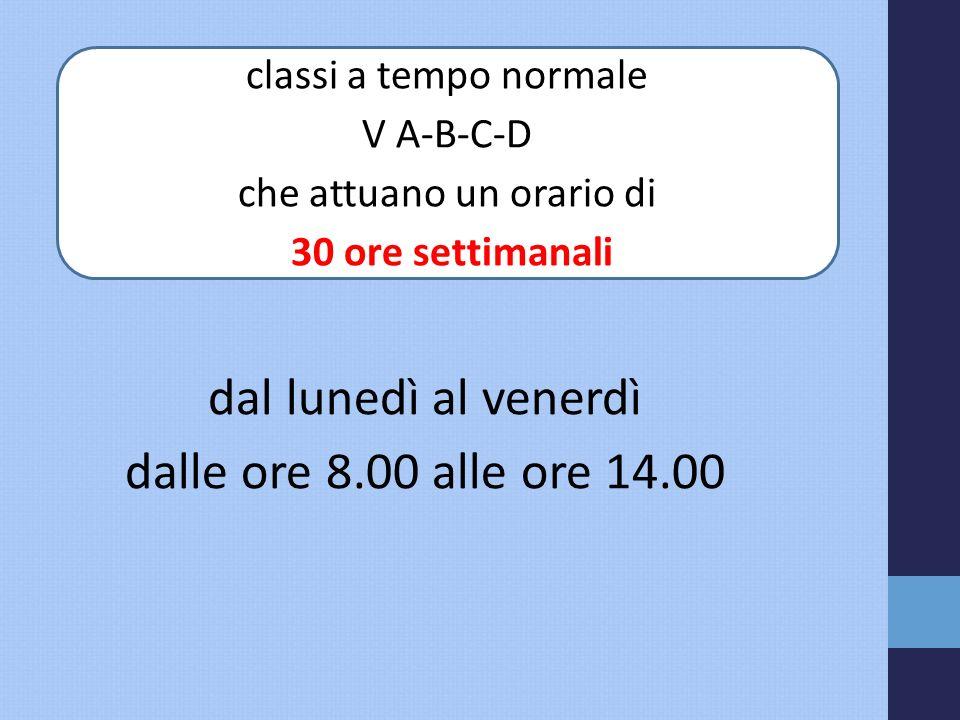 dal lunedì al venerdì dalle ore 8.00 alle ore 14.00 classi a tempo normale V A-B-C-D che attuano un orario di 30 ore settimanali