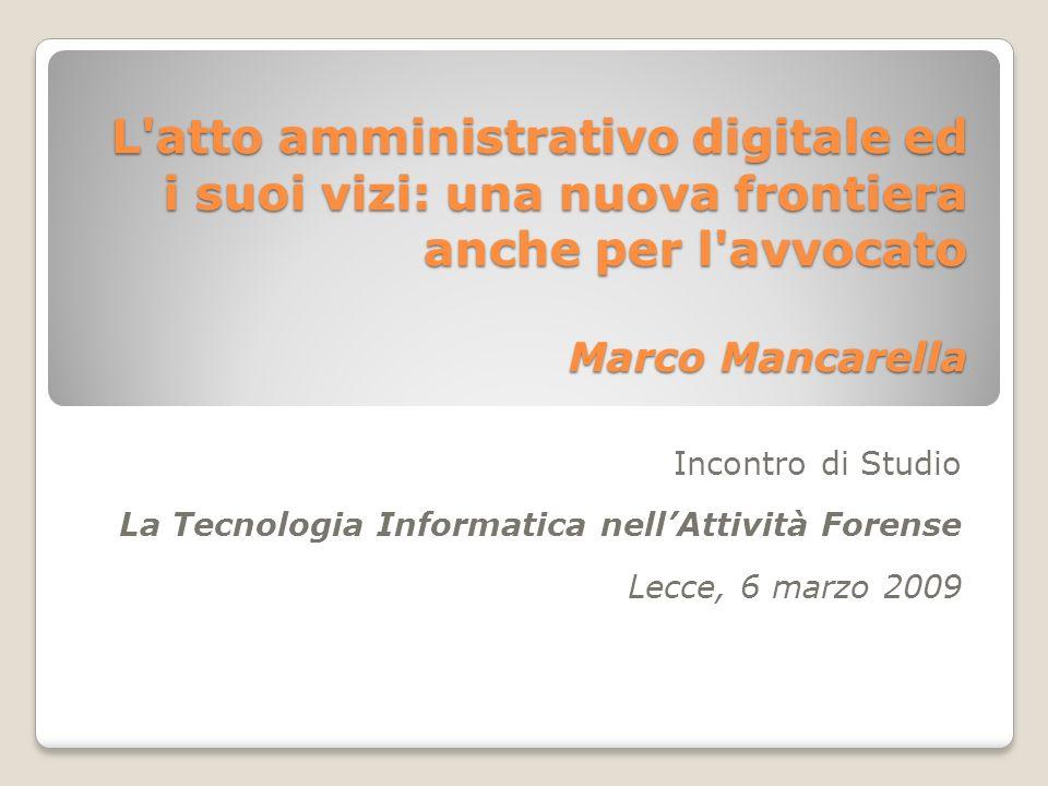 L atto amministrativo digitale ed i suoi vizi: una nuova frontiera anche per l avvocato Marco Mancarella Incontro di Studio La Tecnologia Informatica nellAttività Forense Lecce, 6 marzo 2009