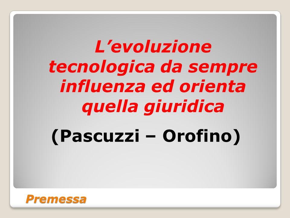 Premessa Levoluzione tecnologica da sempre influenza ed orienta quella giuridica (Pascuzzi – Orofino)