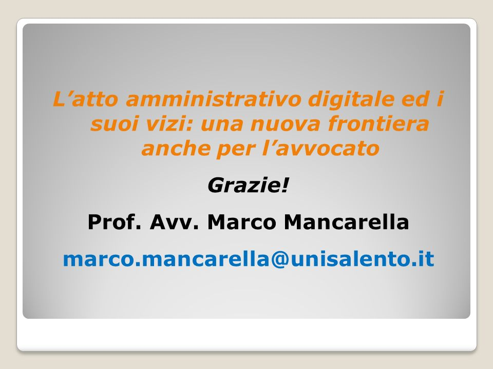 Latto amministrativo digitale ed i suoi vizi: una nuova frontiera anche per lavvocato Grazie! Prof. Avv. Marco Mancarella marco.mancarella@unisalento.