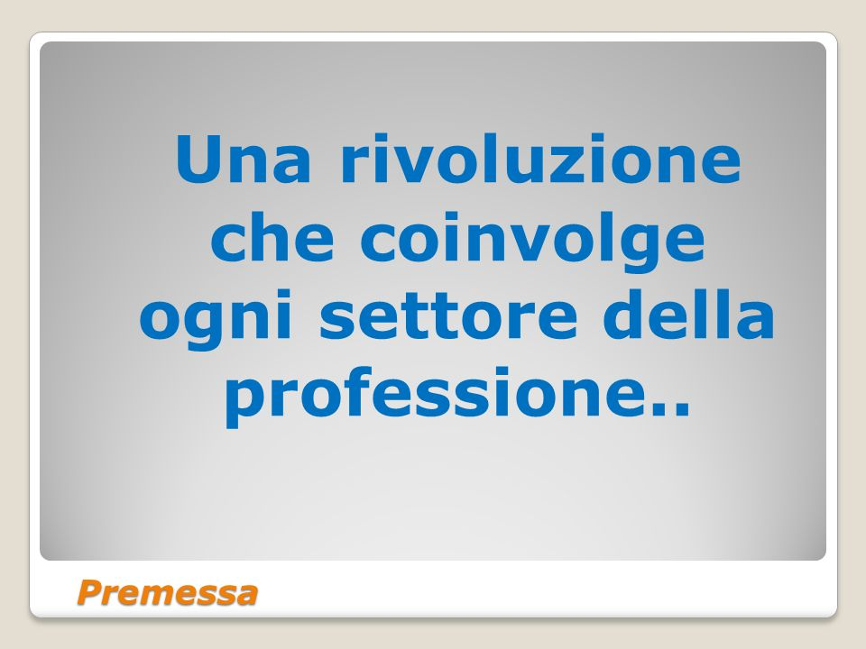 Premessa Una rivoluzione che coinvolge ogni settore della professione..