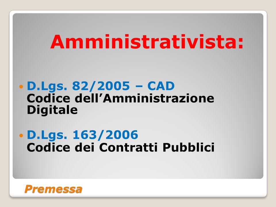 Premessa Amministrativista: D.Lgs. 82/2005 – CAD Codice dellAmministrazione Digitale D.Lgs. 163/2006 Codice dei Contratti Pubblici