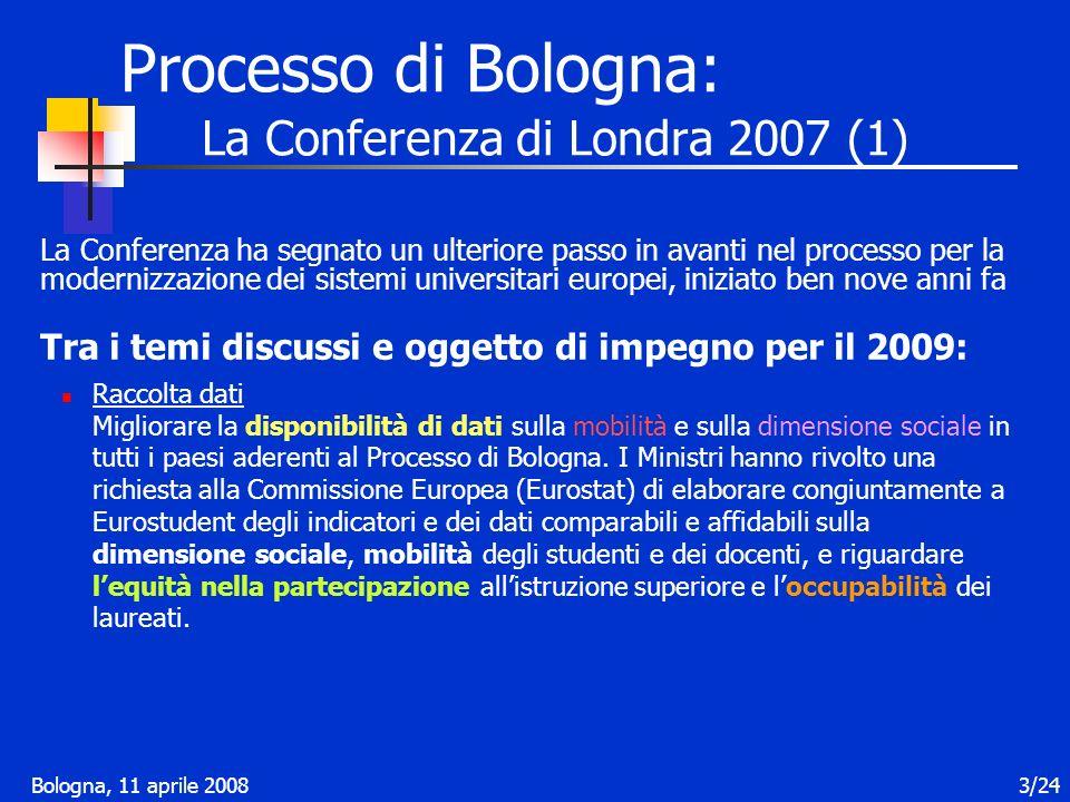 Bologna, 11 aprile 20083/24 Processo di Bologna: La Conferenza di Londra 2007 (1) La Conferenza ha segnato un ulteriore passo in avanti nel processo per la modernizzazione dei sistemi universitari europei, iniziato ben nove anni fa Tra i temi discussi e oggetto di impegno per il 2009: Raccolta dati Migliorare la disponibilità di dati sulla mobilità e sulla dimensione sociale in tutti i paesi aderenti al Processo di Bologna.
