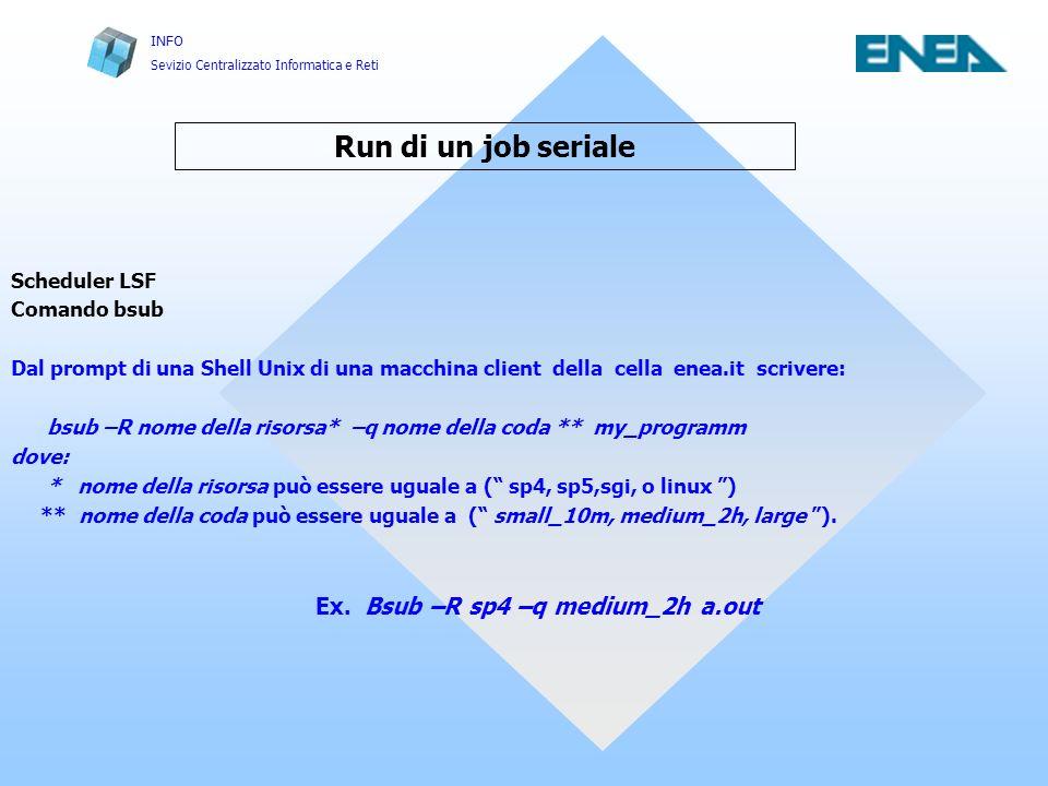 INFO Sevizio Centralizzato Informatica e Reti Run di un job seriale Scheduler LSF Comando bsub Dal prompt di una Shell Unix di una macchina client della cella enea.it scrivere: bsub –R nome della risorsa* –q nome della coda ** my_programm dove: * nome della risorsa può essere uguale a ( sp4, sp5,sgi, o linux ) ** nome della coda può essere uguale a ( small_10m, medium_2h, large ).