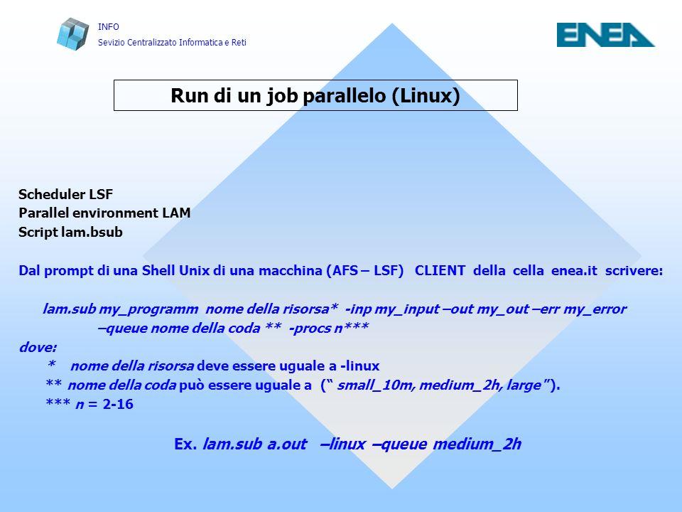 INFO Sevizio Centralizzato Informatica e Reti Run di un job parallelo (Linux) Scheduler LSF Parallel environment LAM Script lam.bsub Dal prompt di una Shell Unix di una macchina (AFS – LSF) CLIENT della cella enea.it scrivere: lam.sub my_programm nome della risorsa* -inp my_input –out my_out –err my_error –queue nome della coda ** -procs n*** dove: * nome della risorsa deve essere uguale a -linux ** nome della coda può essere uguale a ( small_10m, medium_2h, large ).