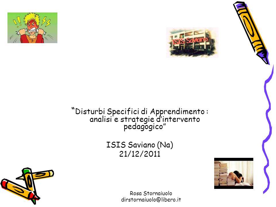 Rosa Stornaiuolo dirstornaiuolo@libero.it Disturbi Specifici di Apprendimento : analisi e strategie dintervento pedagogico ISIS Saviano (Na) 21/12/201