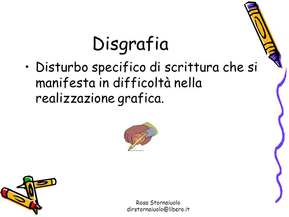 Rosa Stornaiuolo dirstornaiuolo@libero.it Disgrafia Disturbo specifico di scrittura che si manifesta in difficoltà nella realizzazione grafica.