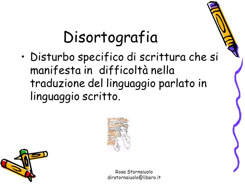 Rosa Stornaiuolo dirstornaiuolo@libero.it Disortografia Disturbo specifico di scrittura che si manifesta in difficoltà nella traduzione del linguaggio