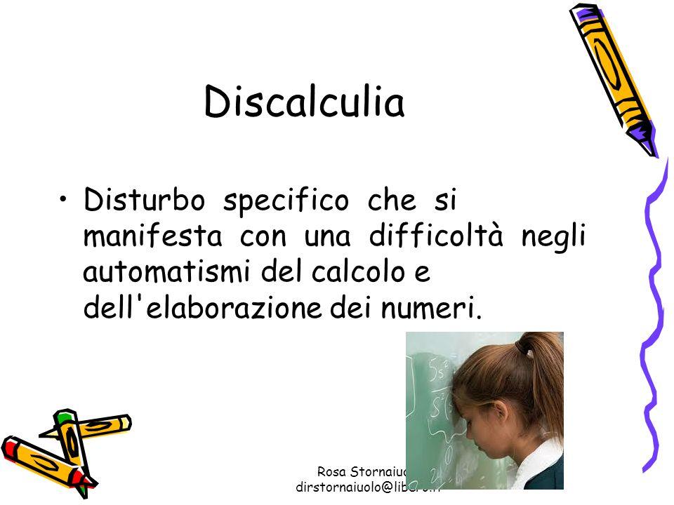 Rosa Stornaiuolo dirstornaiuolo@libero.it Discalculia Disturbo specifico che si manifesta con una difficoltà negli automatismi del calcolo e dell'elab