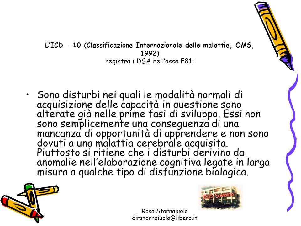 Rosa Stornaiuolo dirstornaiuolo@libero.it LICD -10 (Classificazione Internazionale delle malattie, OMS, 1992) registra i DSA nellasse F81: Sono distur