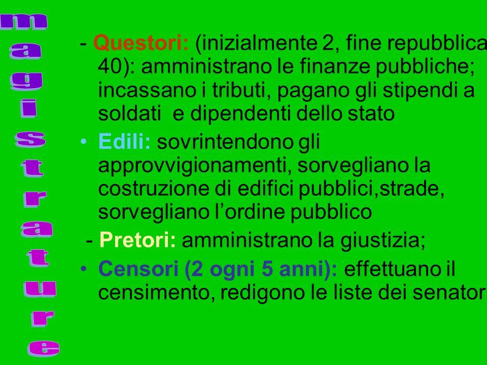 - Questori: (inizialmente 2, fine repubblica 40): amministrano le finanze pubbliche; incassano i tributi, pagano gli stipendi a soldati e dipendenti d