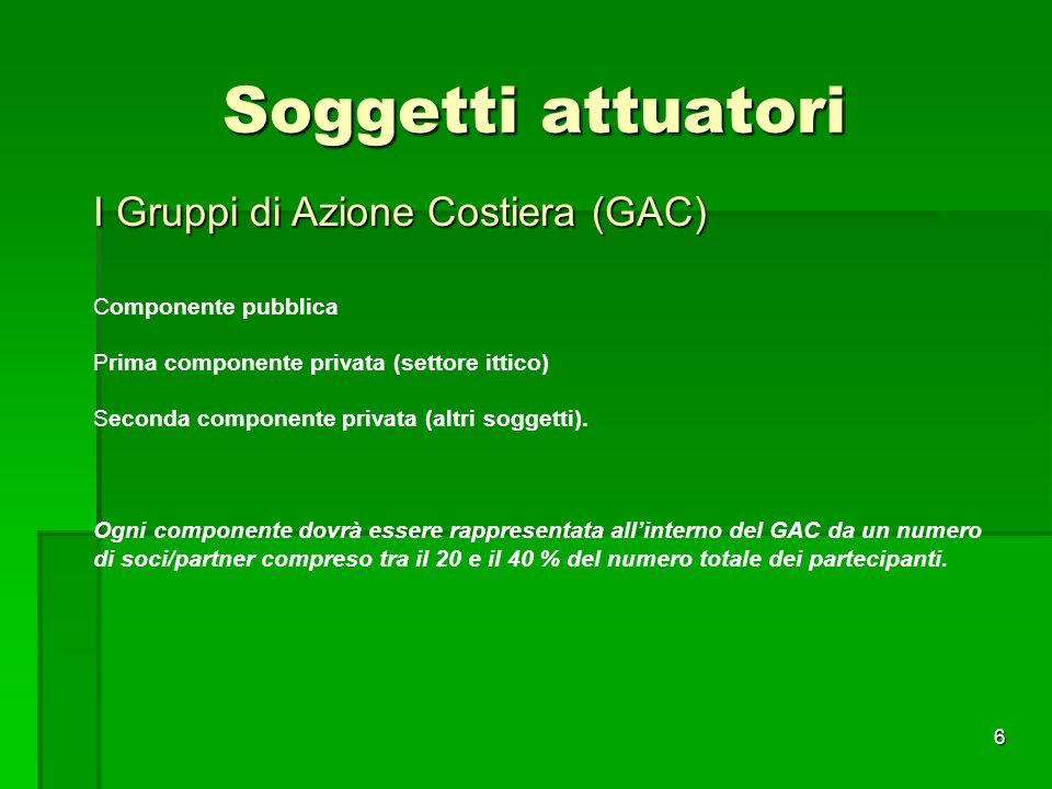 6 Soggetti attuatori I Gruppi di Azione Costiera (GAC) Componente pubblica Prima componente privata (settore ittico) Seconda componente privata (altri soggetti).