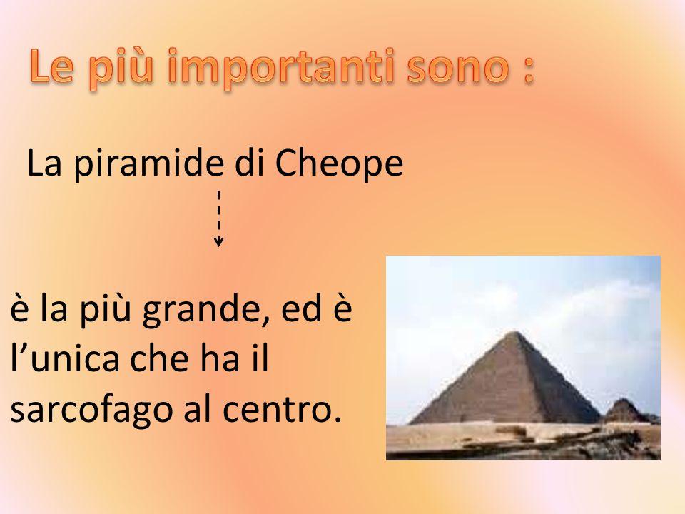 La piramide di Cheope è la più grande, ed è lunica che ha il sarcofago al centro.
