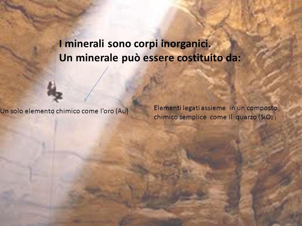 I minerali sono corpi inorganici. Un minerale può essere costituito da: Un solo elemento chimico come loro (Au) Elementi legati assieme in un composto