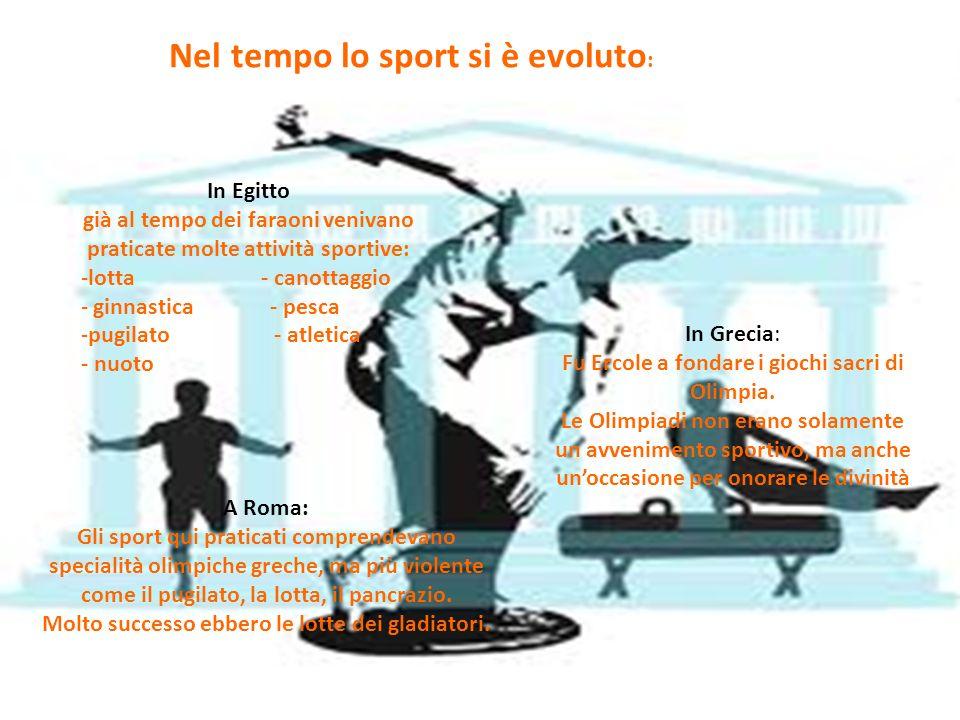 Nel tempo lo sport si è evoluto : In Egitto già al tempo dei faraoni venivano praticate molte attività sportive: -lotta - canottaggio - ginnastica - p